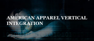 AMERICAN APPAREL VERTICAL INTEGRATION