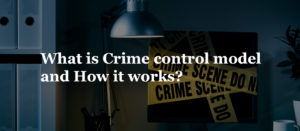 What is Crime control model and How it works?