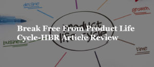 Break Free From Product Life Cycle-HBR Article Review