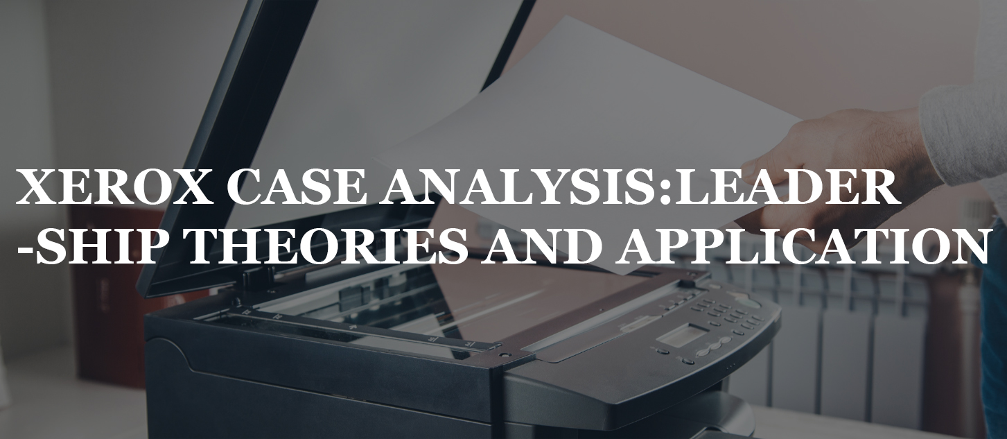 XEROX CASE ANALYSIS: LEADERSHIP THEORIES AND APPLICATION