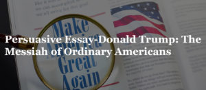 Persuasive Essay-Donald Trump: The Messiah of Ordinary Americans
