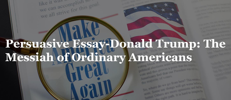 Persuasive Essay-Donald Trump: The Messiah of Ordinary Americans