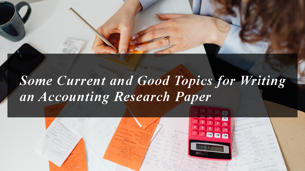 Some Current and Good Topics for Writing an Accounting Research Paper